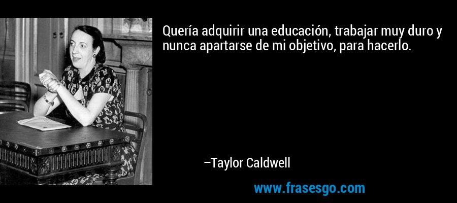 Quería adquirir una educación, trabajar muy duro y nunca apartarse de mi objetivo, para hacerlo. – Taylor Caldwell