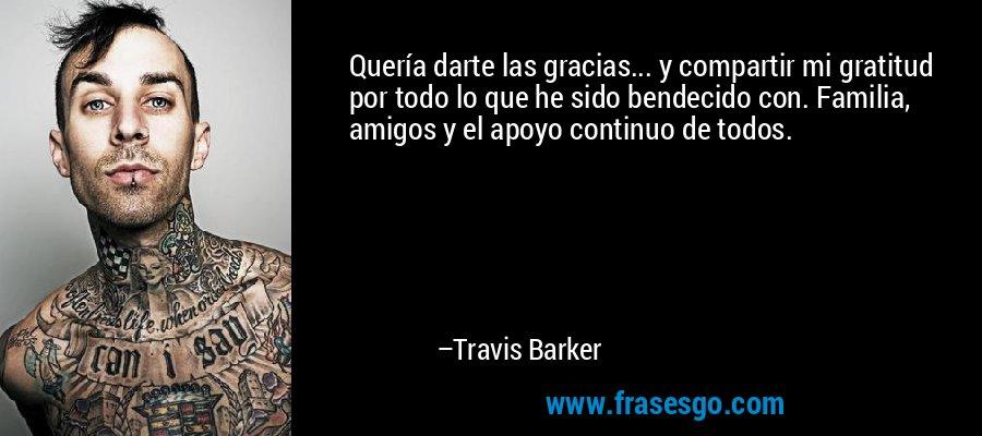 Quería darte las gracias... y compartir mi gratitud por todo lo que he sido bendecido con. Familia, amigos y el apoyo continuo de todos. – Travis Barker