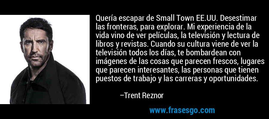 Quería escapar de Small Town EE.UU. Desestimar las fronteras, para explorar. Mi experiencia de la vida vino de ver películas, la televisión y lectura de libros y revistas. Cuando su cultura viene de ver la televisión todos los días, te bombardean con imágenes de las cosas que parecen frescos, lugares que parecen interesantes, las personas que tienen puestos de trabajo y las carreras y oportunidades. – Trent Reznor