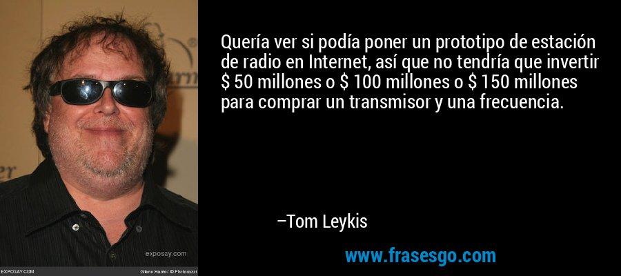 Quería ver si podía poner un prototipo de estación de radio en Internet, así que no tendría que invertir $ 50 millones o $ 100 millones o $ 150 millones para comprar un transmisor y una frecuencia. – Tom Leykis
