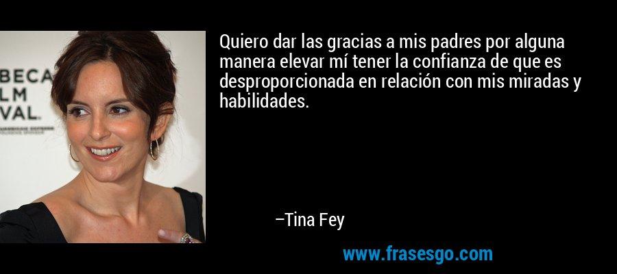 Quiero dar las gracias a mis padres por alguna manera elevar mí tener la confianza de que es desproporcionada en relación con mis miradas y habilidades. – Tina Fey