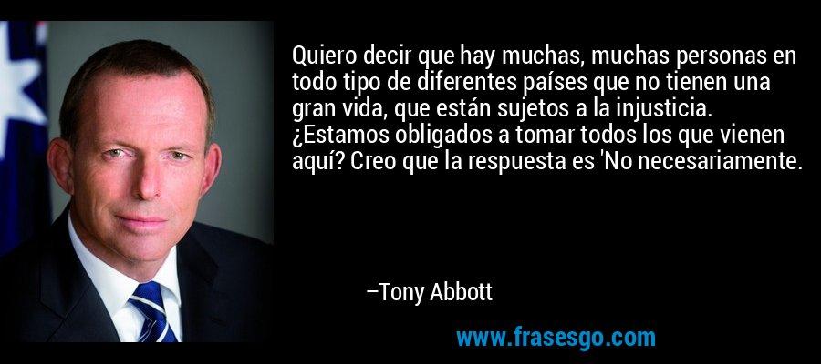 Quiero decir que hay muchas, muchas personas en todo tipo de diferentes países que no tienen una gran vida, que están sujetos a la injusticia. ¿Estamos obligados a tomar todos los que vienen aquí? Creo que la respuesta es 'No necesariamente. – Tony Abbott