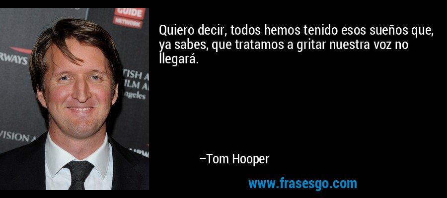 Quiero decir, todos hemos tenido esos sueños que, ya sabes, que tratamos a gritar nuestra voz no llegará. – Tom Hooper