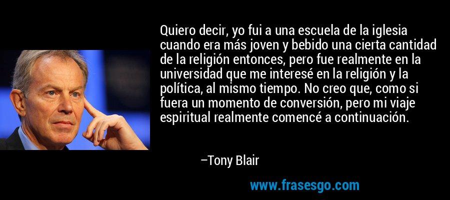 Quiero decir, yo fui a una escuela de la iglesia cuando era más joven y bebido una cierta cantidad de la religión entonces, pero fue realmente en la universidad que me interesé en la religión y la política, al mismo tiempo. No creo que, como si fuera un momento de conversión, pero mi viaje espiritual realmente comencé a continuación. – Tony Blair
