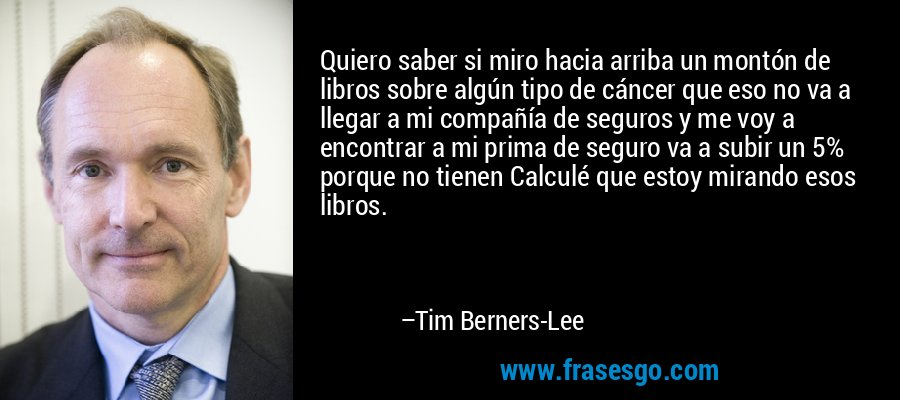 Quiero saber si miro hacia arriba un montón de libros sobre algún tipo de cáncer que eso no va a llegar a mi compañía de seguros y me voy a encontrar a mi prima de seguro va a subir un 5% porque no tienen Calculé que estoy mirando esos libros. – Tim Berners-Lee