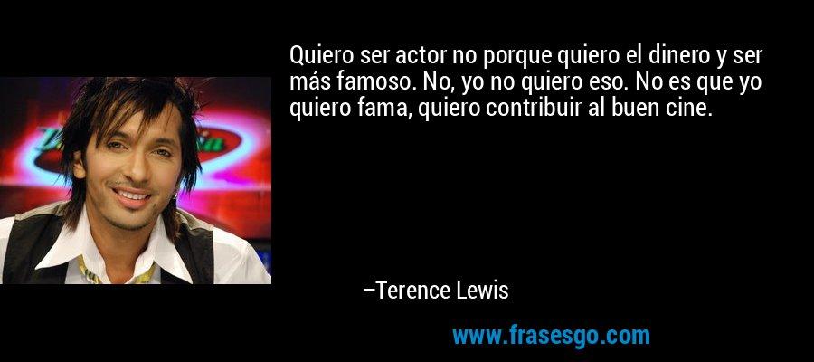 Quiero ser actor no porque quiero el dinero y ser más famoso. No, yo no quiero eso. No es que yo quiero fama, quiero contribuir al buen cine. – Terence Lewis
