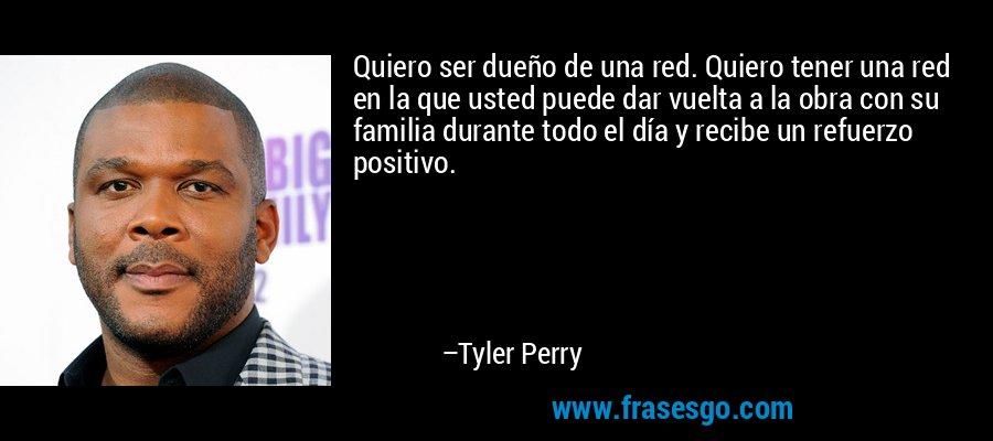 Quiero ser dueño de una red. Quiero tener una red en la que usted puede dar vuelta a la obra con su familia durante todo el día y recibe un refuerzo positivo. – Tyler Perry