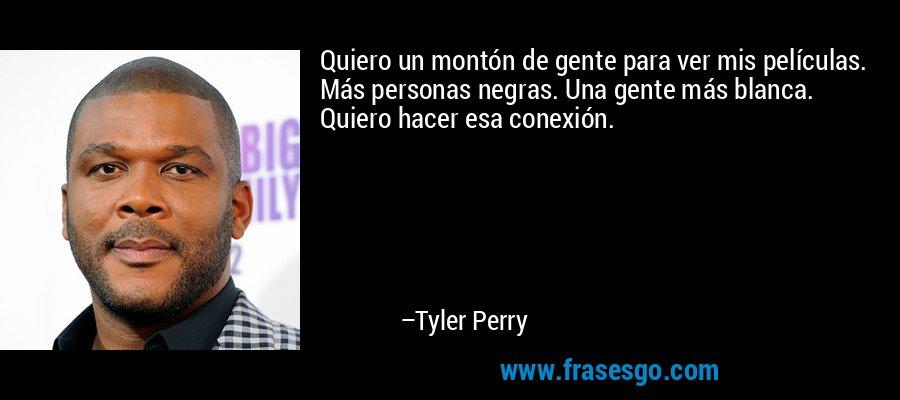 Quiero un montón de gente para ver mis películas. Más personas negras. Una gente más blanca. Quiero hacer esa conexión. – Tyler Perry