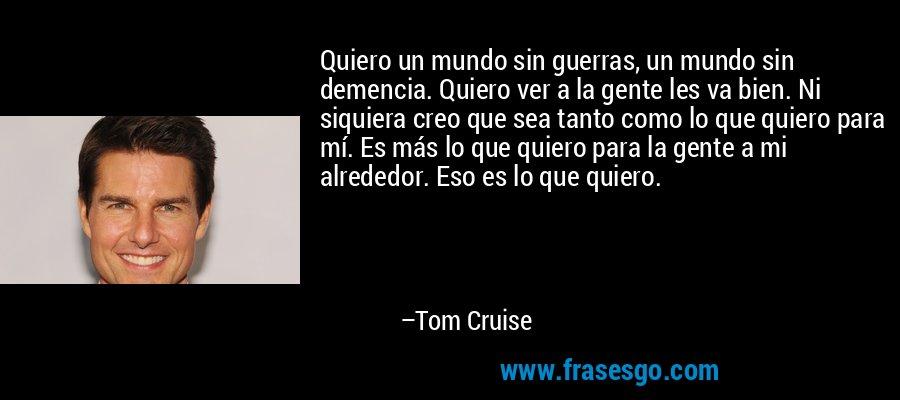 Quiero un mundo sin guerras, un mundo sin demencia. Quiero ver a la gente les va bien. Ni siquiera creo que sea tanto como lo que quiero para mí. Es más lo que quiero para la gente a mi alrededor. Eso es lo que quiero. – Tom Cruise