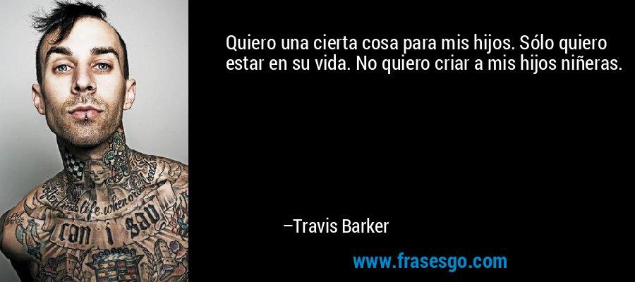 Quiero una cierta cosa para mis hijos. Sólo quiero estar en su vida. No quiero criar a mis hijos niñeras. – Travis Barker