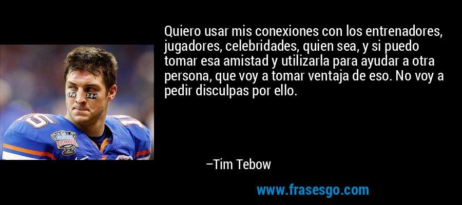 Quiero usar mis conexiones con los entrenadores, jugadores, celebridades, quien sea, y si puedo tomar esa amistad y utilizarla para ayudar a otra persona, que voy a tomar ventaja de eso. No voy a pedir disculpas por ello. – Tim Tebow