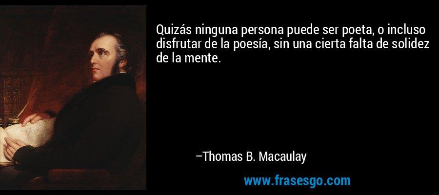 Quizás ninguna persona puede ser poeta, o incluso disfrutar de la poesía, sin una cierta falta de solidez de la mente. – Thomas B. Macaulay