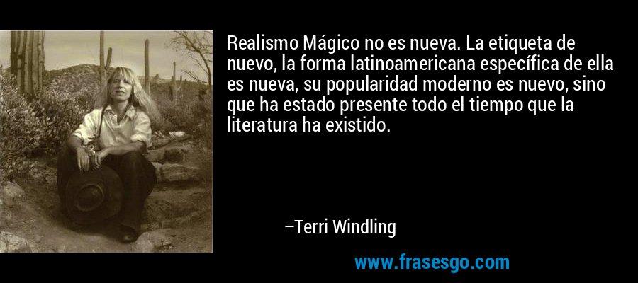Realismo Mágico no es nueva. La etiqueta de nuevo, la forma latinoamericana específica de ella es nueva, su popularidad moderno es nuevo, sino que ha estado presente todo el tiempo que la literatura ha existido. – Terri Windling