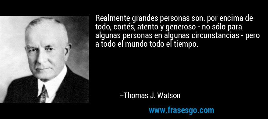 Realmente grandes personas son, por encima de todo, cortés, atento y generoso - no sólo para algunas personas en algunas circunstancias - pero a todo el mundo todo el tiempo. – Thomas J. Watson