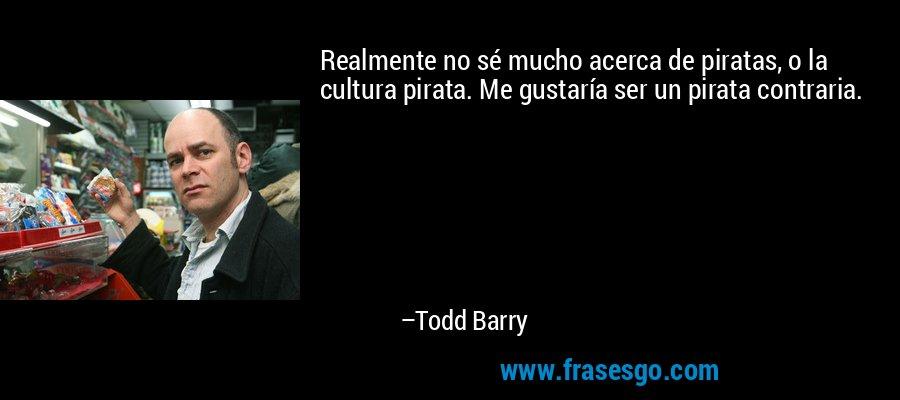 Realmente no sé mucho acerca de piratas, o la cultura pirata. Me gustaría ser un pirata contraria. – Todd Barry