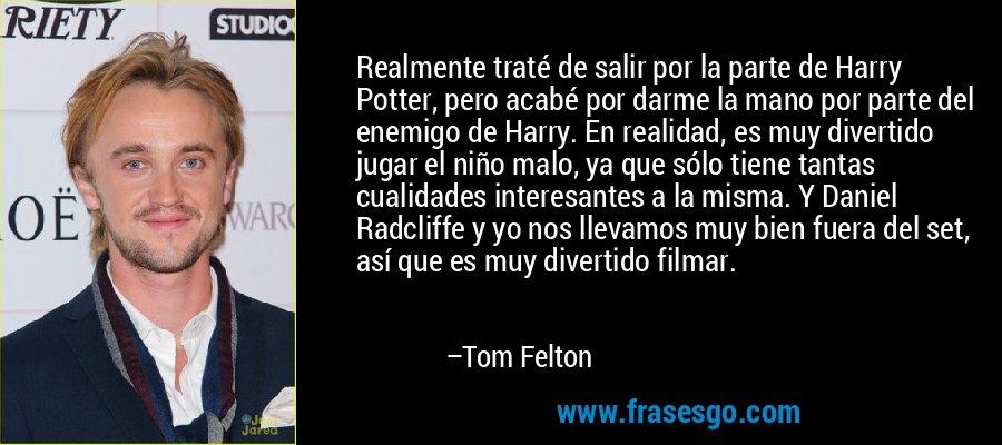 Realmente traté de salir por la parte de Harry Potter, pero acabé por darme la mano por parte del enemigo de Harry. En realidad, es muy divertido jugar el niño malo, ya que sólo tiene tantas cualidades interesantes a la misma. Y Daniel Radcliffe y yo nos llevamos muy bien fuera del set, así que es muy divertido filmar. – Tom Felton