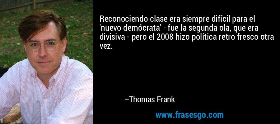 Reconociendo clase era siempre difícil para el 'nuevo demócrata' - fue la segunda ola, que era divisiva - pero el 2008 hizo política retro fresco otra vez. – Thomas Frank
