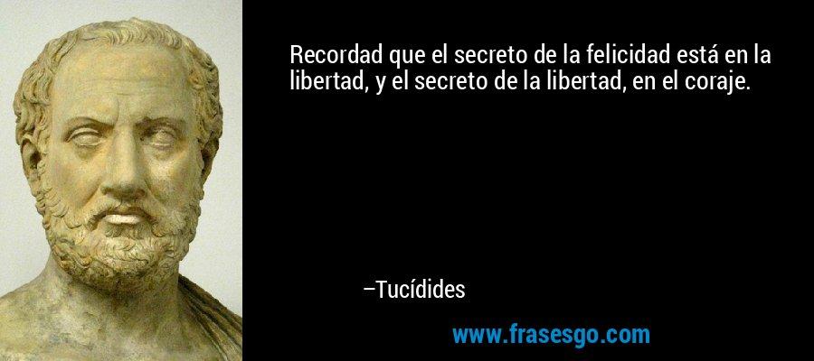 Recordad que el secreto de la felicidad está en la libertad, y el secreto de la libertad, en el coraje. – Tucídides