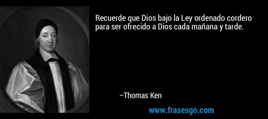 Recuerde que Dios bajo la Ley ordenado cordero para ser ofrecido a Dios cada mañana y tarde. – Thomas Ken
