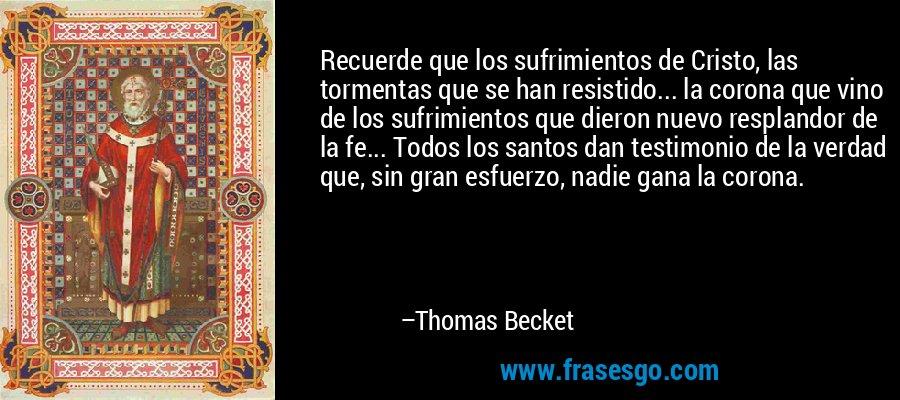 Recuerde que los sufrimientos de Cristo, las tormentas que se han resistido... la corona que vino de los sufrimientos que dieron nuevo resplandor de la fe... Todos los santos dan testimonio de la verdad que, sin gran esfuerzo, nadie gana la corona. – Thomas Becket