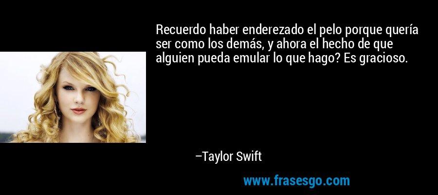 Recuerdo haber enderezado el pelo porque quería ser como los demás, y ahora el hecho de que alguien pueda emular lo que hago? Es gracioso. – Taylor Swift
