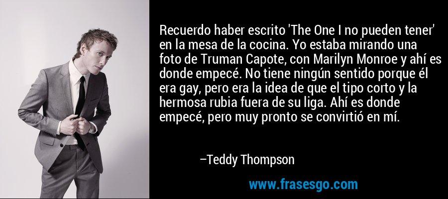 Recuerdo haber escrito 'The One I no pueden tener' en la mesa de la cocina. Yo estaba mirando una foto de Truman Capote, con Marilyn Monroe y ahí es donde empecé. No tiene ningún sentido porque él era gay, pero era la idea de que el tipo corto y la hermosa rubia fuera de su liga. Ahí es donde empecé, pero muy pronto se convirtió en mí. – Teddy Thompson