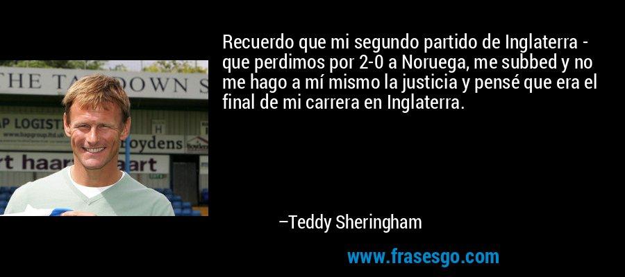 Recuerdo que mi segundo partido de Inglaterra - que perdimos por 2-0 a Noruega, me subbed y no me hago a mí mismo la justicia y pensé que era el final de mi carrera en Inglaterra. – Teddy Sheringham