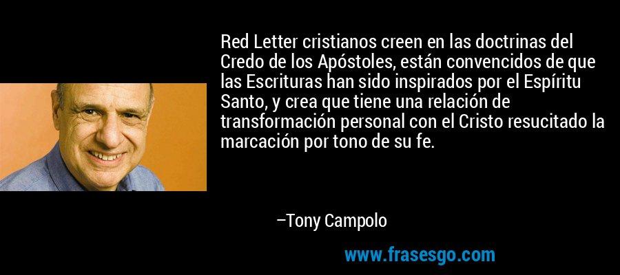 Red Letter cristianos creen en las doctrinas del Credo de los Apóstoles, están convencidos de que las Escrituras han sido inspirados por el Espíritu Santo, y crea que tiene una relación de transformación personal con el Cristo resucitado la marcación por tono de su fe. – Tony Campolo
