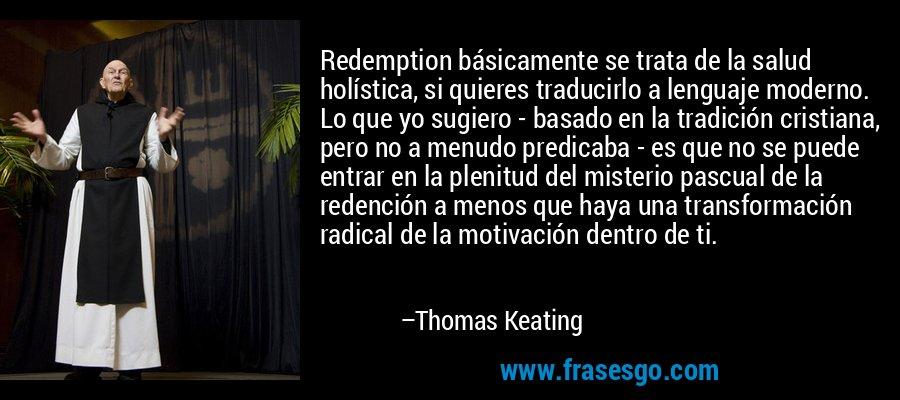 Redemption básicamente se trata de la salud holística, si quieres traducirlo a lenguaje moderno. Lo que yo sugiero - basado en la tradición cristiana, pero no a menudo predicaba - es que no se puede entrar en la plenitud del misterio pascual de la redención a menos que haya una transformación radical de la motivación dentro de ti. – Thomas Keating