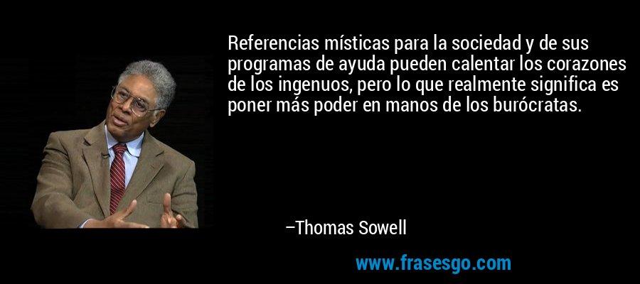 Referencias místicas para la sociedad y de sus programas de ayuda pueden calentar los corazones de los ingenuos, pero lo que realmente significa es poner más poder en manos de los burócratas. – Thomas Sowell