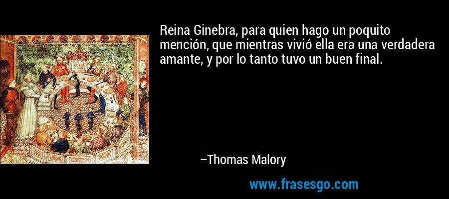 Reina Ginebra, para quien hago un poquito mención, que mientras vivió ella era una verdadera amante, y por lo tanto tuvo un buen final. – Thomas Malory
