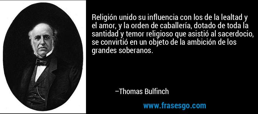 Religión unido su influencia con los de la lealtad y el amor, y la orden de caballería, dotado de toda la santidad y temor religioso que asistió al sacerdocio, se convirtió en un objeto de la ambición de los grandes soberanos. – Thomas Bulfinch