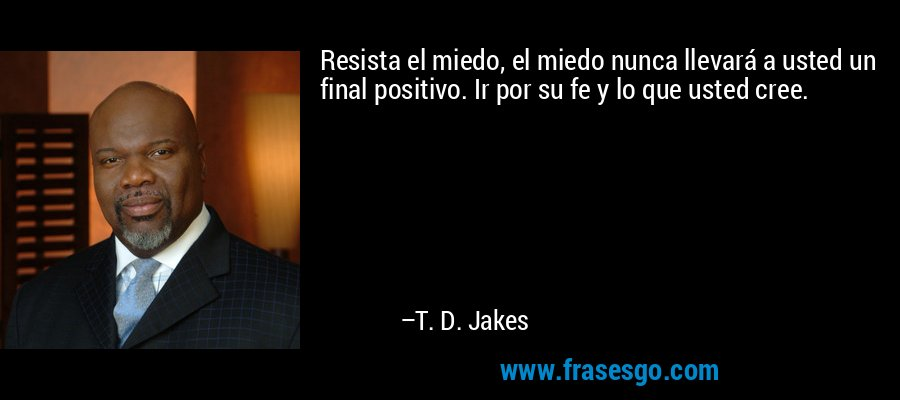 Resista el miedo, el miedo nunca llevará a usted un final positivo. Ir por su fe y lo que usted cree. – T. D. Jakes