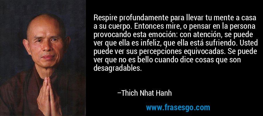 Respire profundamente para llevar tu mente a casa a su cuerpo. Entonces mire, o pensar en la persona provocando esta emoción: con atención, se puede ver que ella es infeliz, que ella está sufriendo. Usted puede ver sus percepciones equivocadas. Se puede ver que no es bello cuando dice cosas que son desagradables. – Thich Nhat Hanh