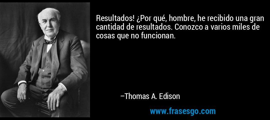 Resultados! ¿Por qué, hombre, he recibido una gran cantidad de resultados. Conozco a varios miles de cosas que no funcionan. – Thomas A. Edison
