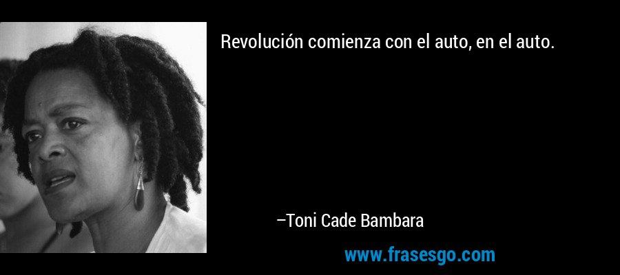 Revolución comienza con el auto, en el auto. – Toni Cade Bambara