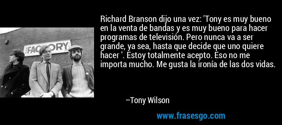 Richard Branson dijo una vez: 'Tony es muy bueno en la venta de bandas y es muy bueno para hacer programas de televisión. Pero nunca va a ser grande, ya sea, hasta que decide que uno quiere hacer '. Estoy totalmente acepto. Eso no me importa mucho. Me gusta la ironía de las dos vidas. – Tony Wilson