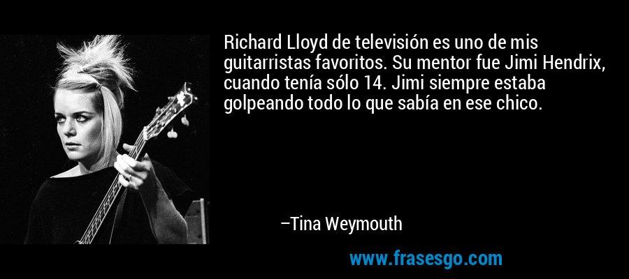 Richard Lloyd de televisión es uno de mis guitarristas favoritos. Su mentor fue Jimi Hendrix, cuando tenía sólo 14. Jimi siempre estaba golpeando todo lo que sabía en ese chico. – Tina Weymouth