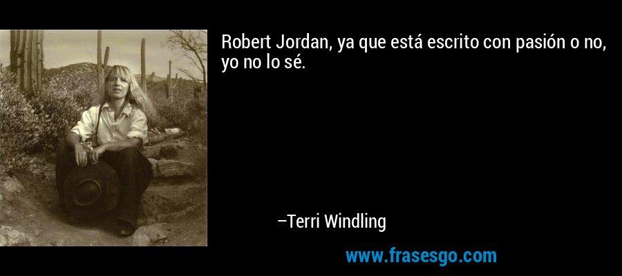 Robert Jordan, ya que está escrito con pasión o no, yo no lo sé. – Terri Windling