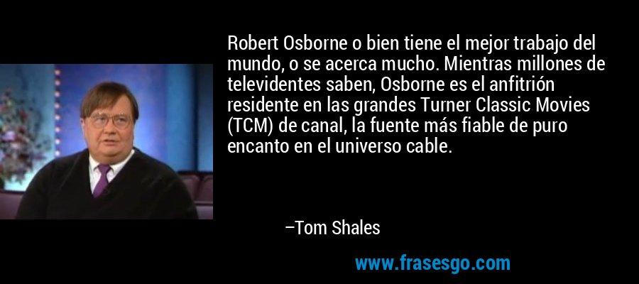 Robert Osborne o bien tiene el mejor trabajo del mundo, o se acerca mucho. Mientras millones de televidentes saben, Osborne es el anfitrión residente en las grandes Turner Classic Movies (TCM) de canal, la fuente más fiable de puro encanto en el universo cable. – Tom Shales