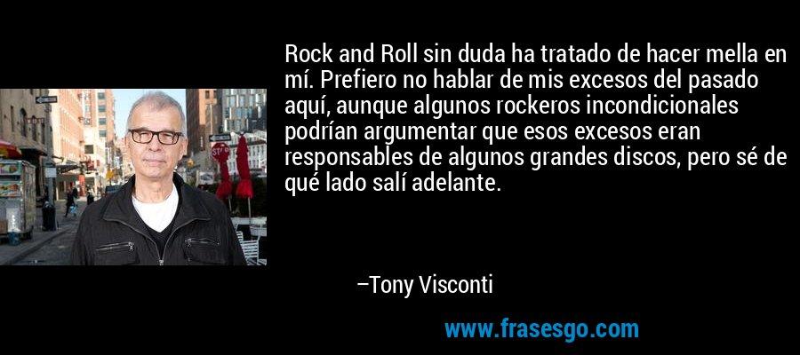 Rock and Roll sin duda ha tratado de hacer mella en mí. Prefiero no hablar de mis excesos del pasado aquí, aunque algunos rockeros incondicionales podrían argumentar que esos excesos eran responsables de algunos grandes discos, pero sé de qué lado salí adelante. – Tony Visconti