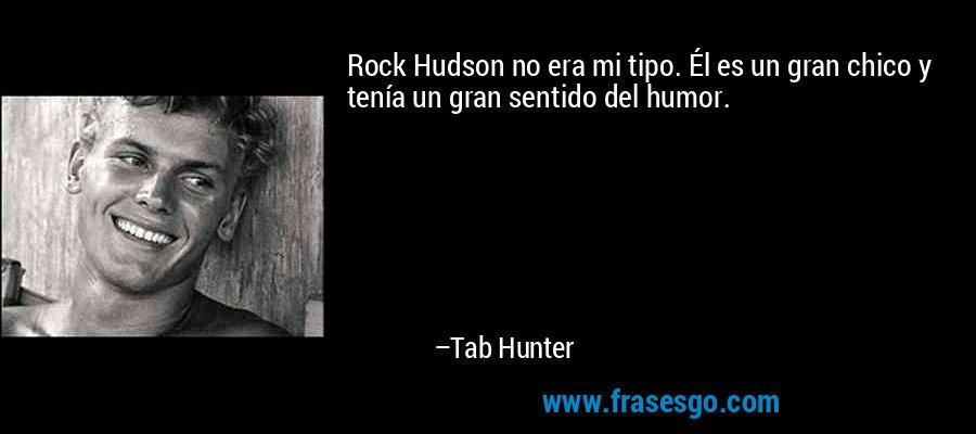 Rock Hudson no era mi tipo. Él es un gran chico y tenía un gran sentido del humor. – Tab Hunter