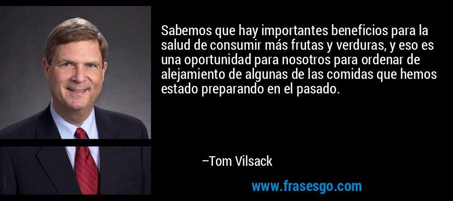 Sabemos que hay importantes beneficios para la salud de consumir más frutas y verduras, y eso es una oportunidad para nosotros para ordenar de alejamiento de algunas de las comidas que hemos estado preparando en el pasado. – Tom Vilsack