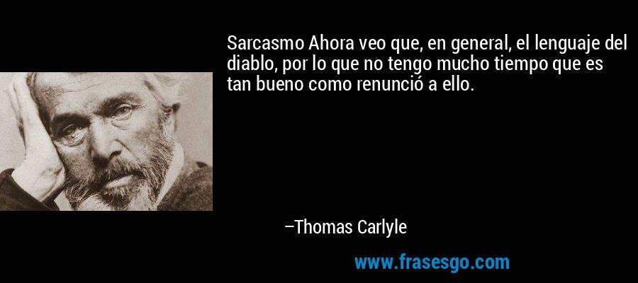 Sarcasmo Ahora veo que, en general, el lenguaje del diablo, por lo que no tengo mucho tiempo que es tan bueno como renunció a ello. – Thomas Carlyle