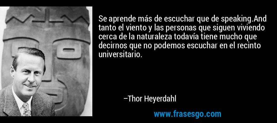 Se aprende más de escuchar que de speaking.And tanto el viento y las personas que siguen viviendo cerca de la naturaleza todavía tiene mucho que decirnos que no podemos escuchar en el recinto universitario. – Thor Heyerdahl