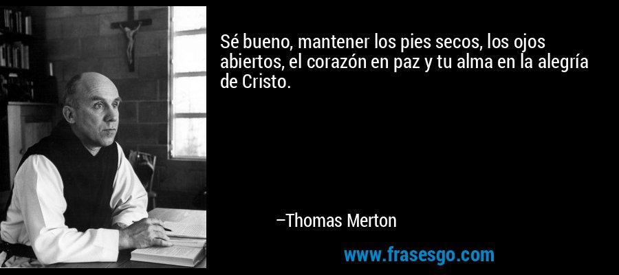 Sé bueno, mantener los pies secos, los ojos abiertos, el corazón en paz y tu alma en la alegría de Cristo. – Thomas Merton