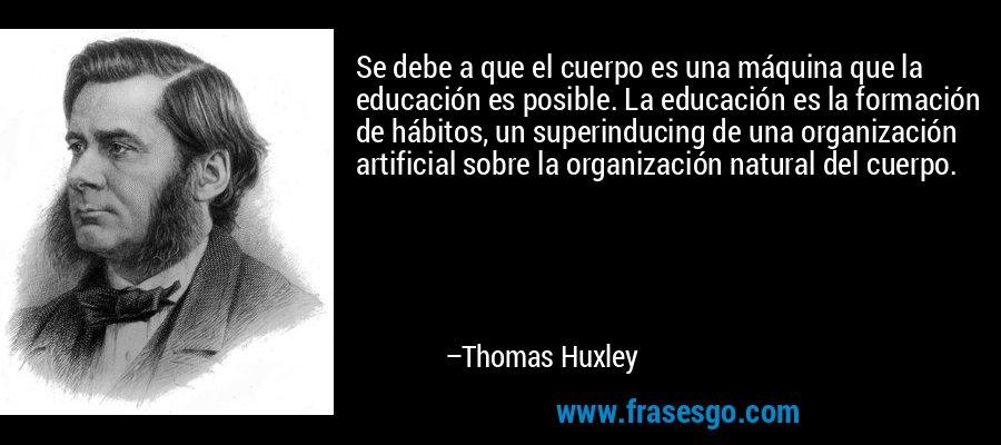 Se debe a que el cuerpo es una máquina que la educación es posible. La educación es la formación de hábitos, un superinducing de una organización artificial sobre la organización natural del cuerpo. – Thomas Huxley