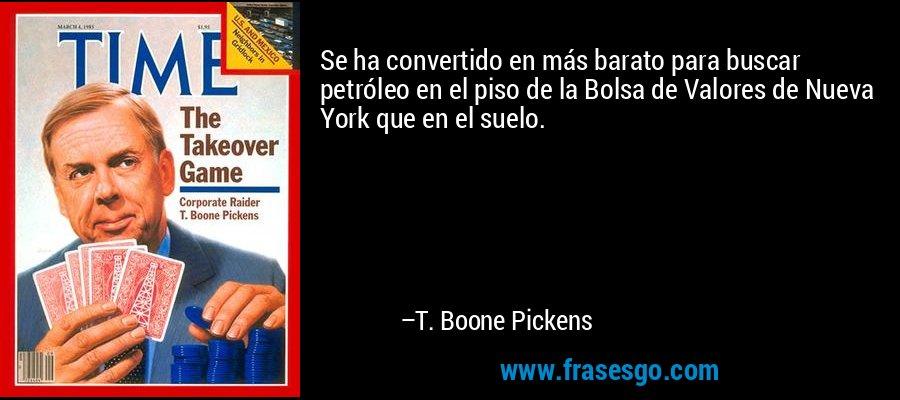Se ha convertido en más barato para buscar petróleo en el piso de la Bolsa de Valores de Nueva York que en el suelo. – T. Boone Pickens