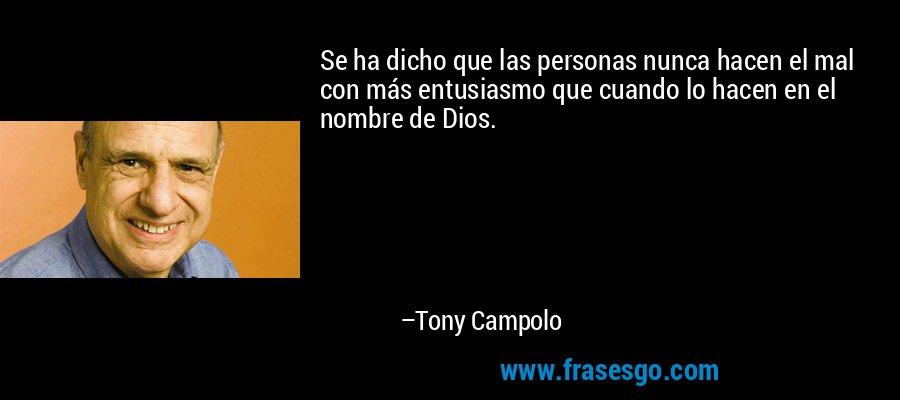 Se ha dicho que las personas nunca hacen el mal con más entusiasmo que cuando lo hacen en el nombre de Dios. – Tony Campolo
