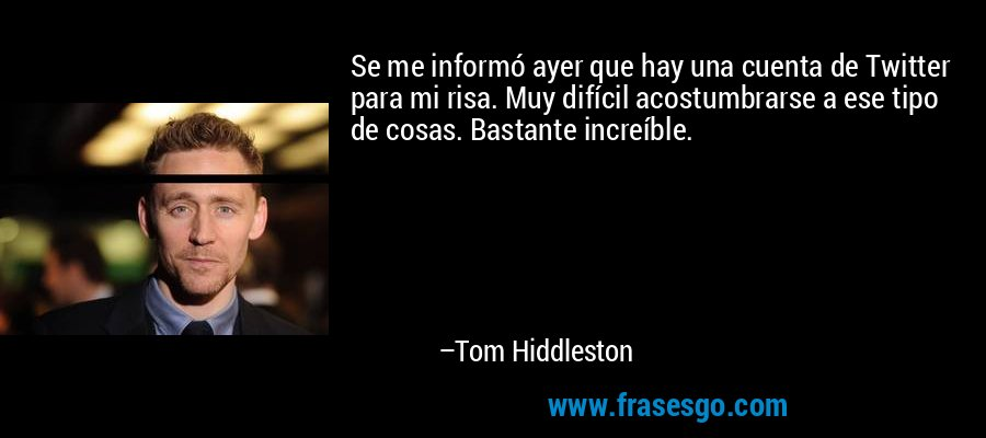 Se me informó ayer que hay una cuenta de Twitter para mi risa. Muy difícil acostumbrarse a ese tipo de cosas. Bastante increíble. – Tom Hiddleston